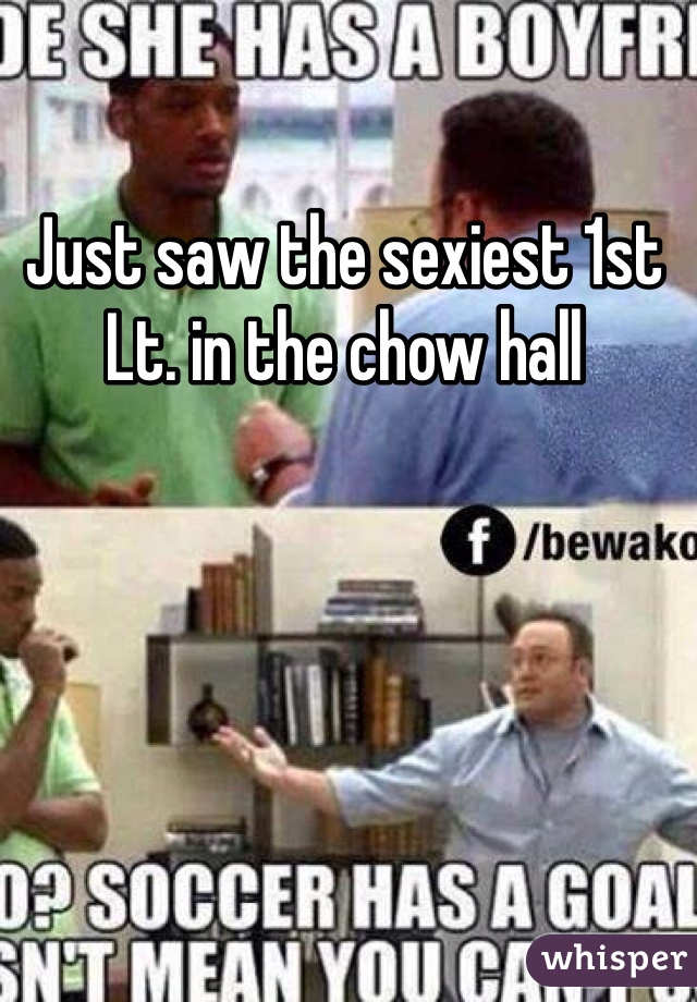 Just saw the sexiest 1st Lt. in the chow hall