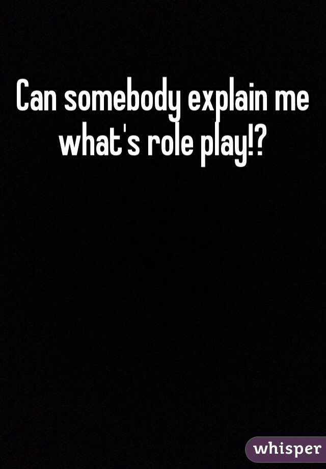 Can somebody explain me what's role play!?