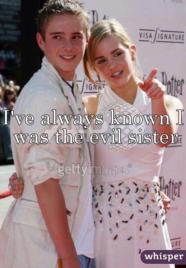 I've always known I was the evil sister