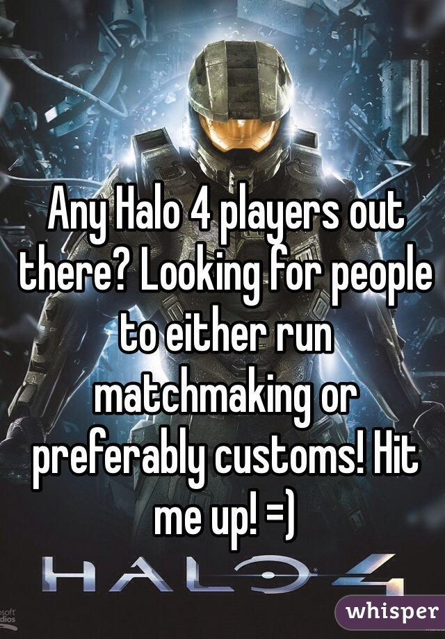 Any Halo 4 players out there? Looking for people to either run matchmaking or preferably customs! Hit me up! =)