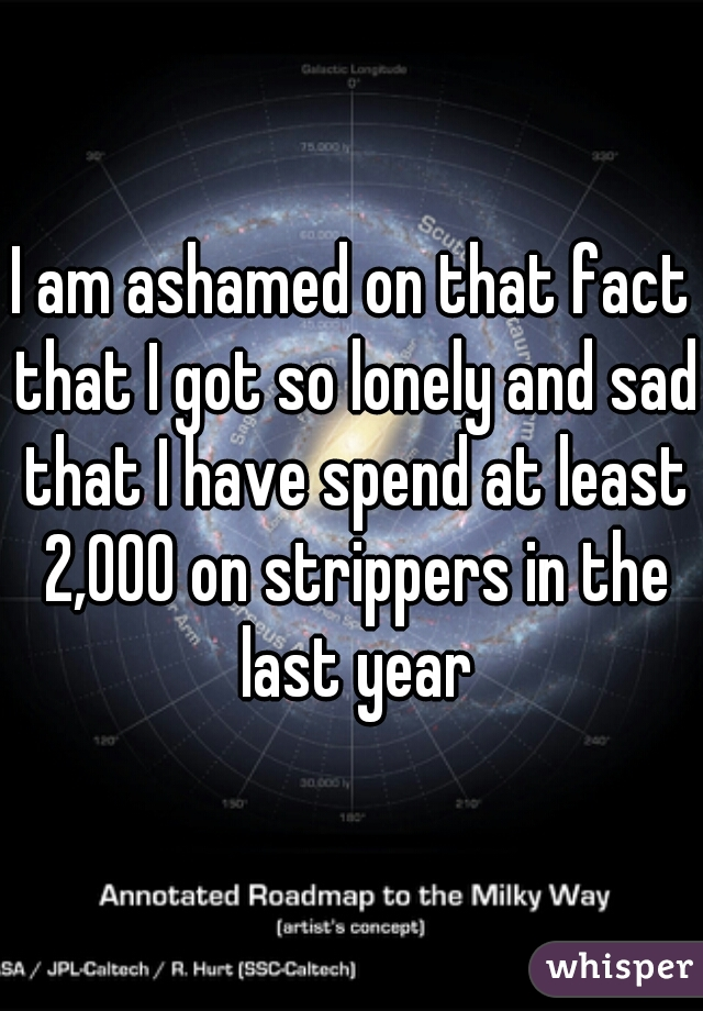 I am ashamed on that fact that I got so lonely and sad that I have spend at least 2,000 on strippers in the last year