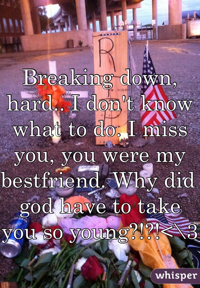 Breaking down, hard.. I don't know what to do. I miss you, you were my bestfriend. Why did god have to take you so young?!?!<\3