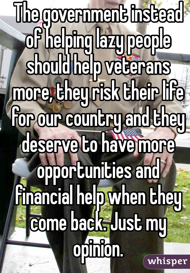The government instead of helping lazy people should help veterans more, they risk their life for our country and they deserve to have more opportunities and financial help when they come back. Just my opinion.