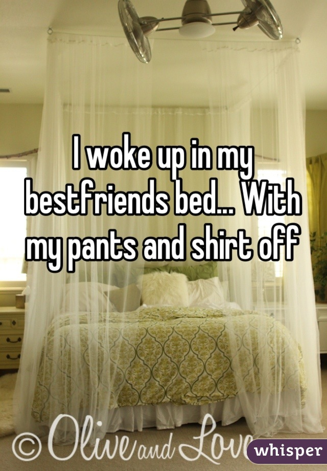 I woke up in my bestfriends bed... With my pants and shirt off