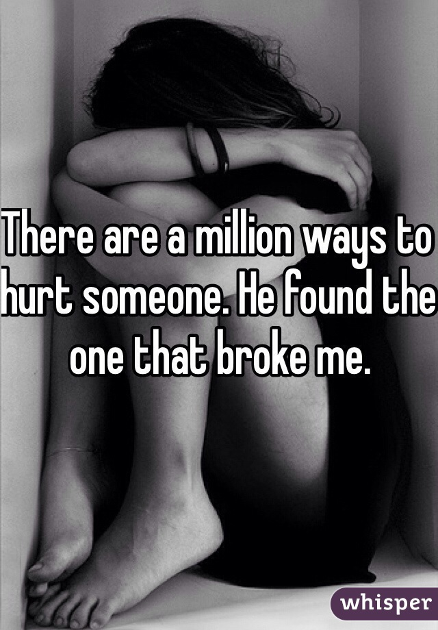 There are a million ways to hurt someone. He found the one that broke me.