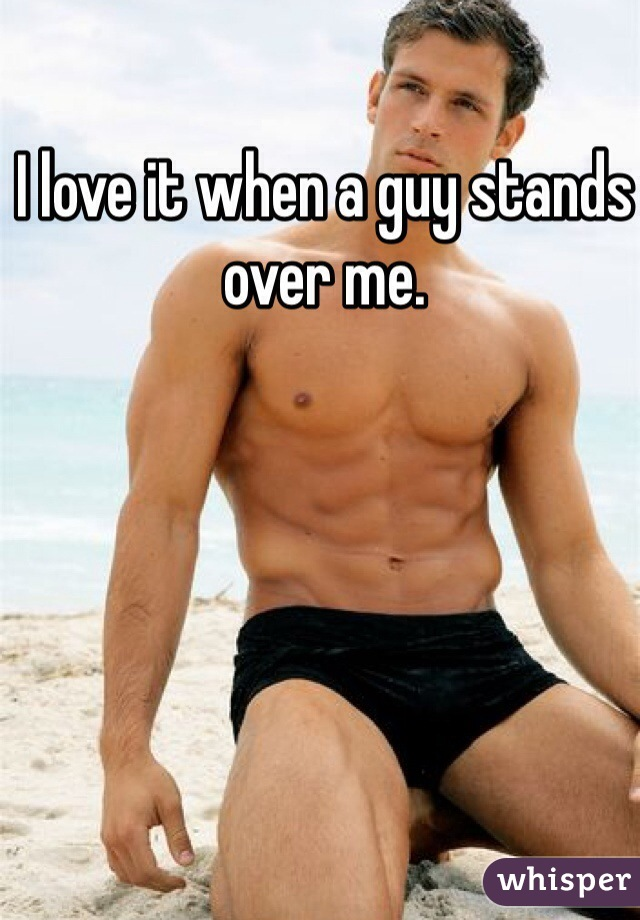 I love it when a guy stands over me.