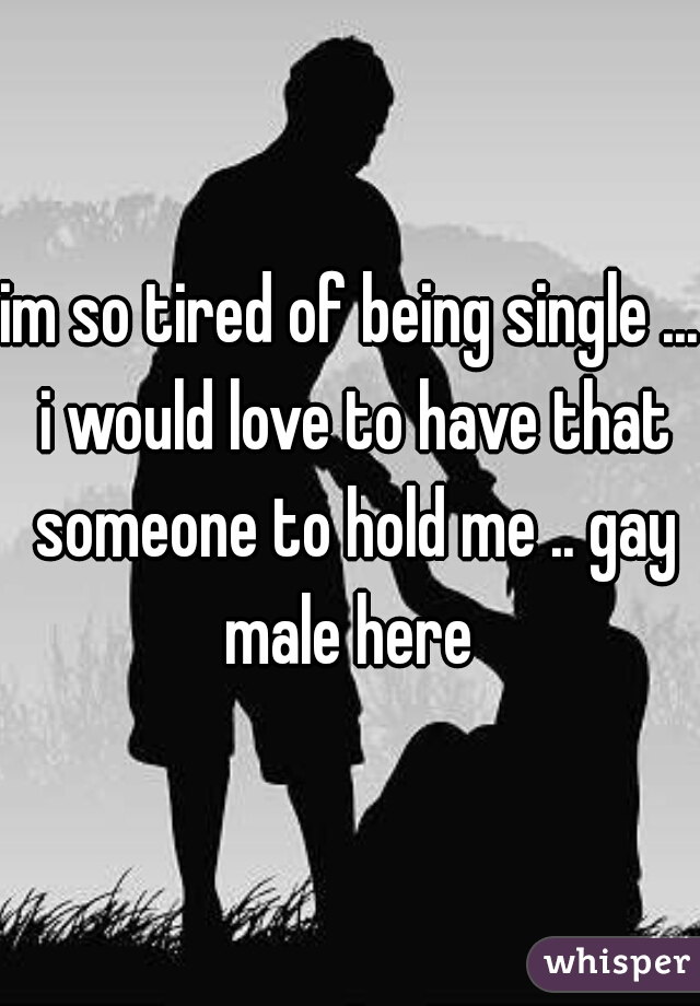 im so tired of being single ... i would love to have that someone to hold me .. gay male here