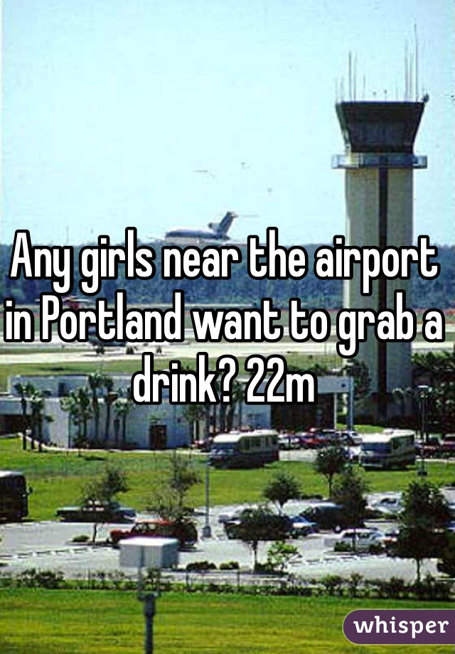 Any girls near the airport in Portland want to grab a drink? 22m