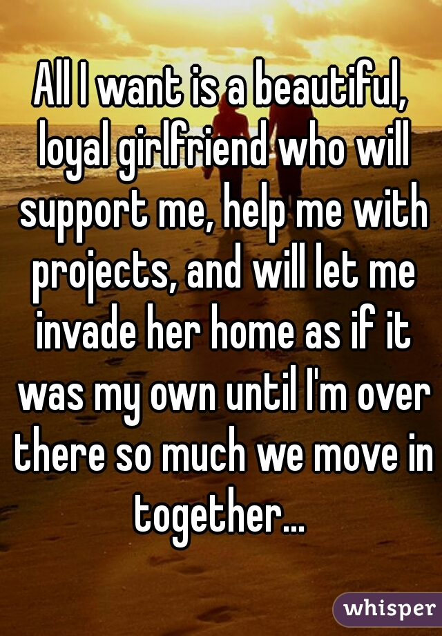 All I want is a beautiful, loyal girlfriend who will support me, help me with projects, and will let me invade her home as if it was my own until I'm over there so much we move in together...