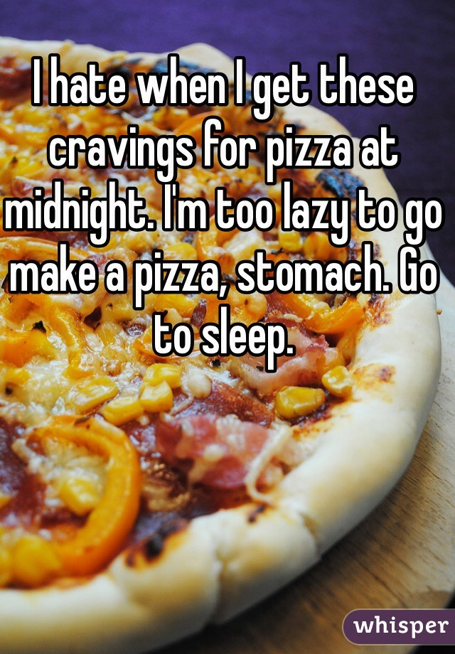 I hate when I get these cravings for pizza at midnight. I'm too lazy to go make a pizza, stomach. Go to sleep.