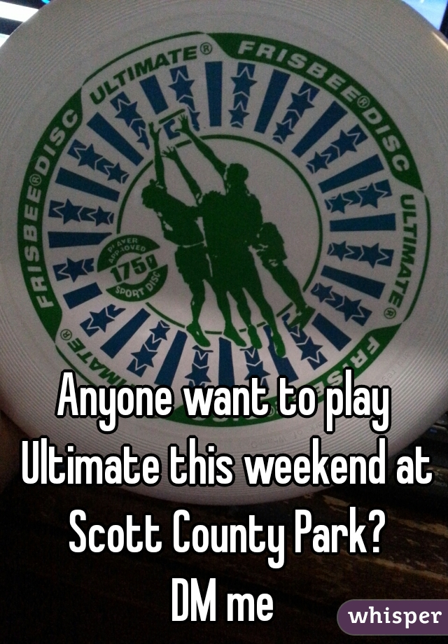 Anyone want to play Ultimate this weekend at Scott County Park? DM me