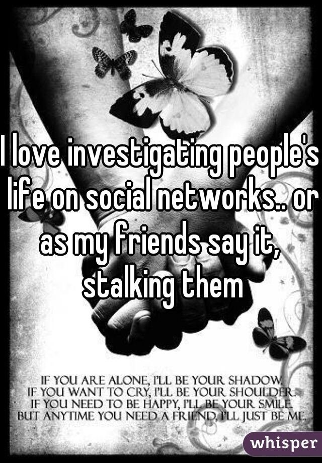 I love investigating people's life on social networks.. or as my friends say it,  stalking them