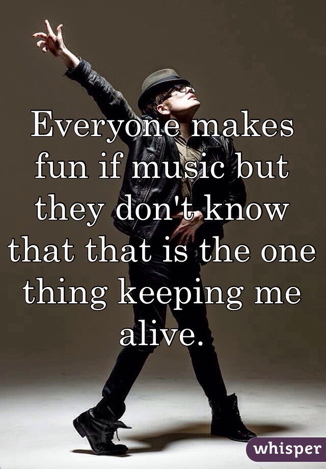 Everyone makes fun if music but they don't know that that is the one thing keeping me alive.