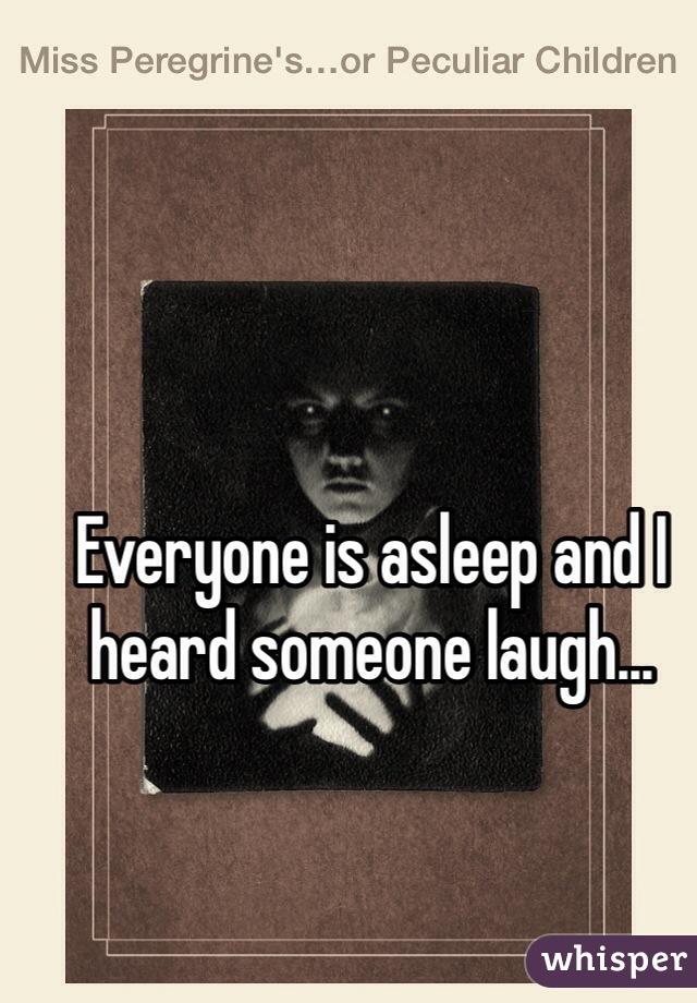 Everyone is asleep and I heard someone laugh...
