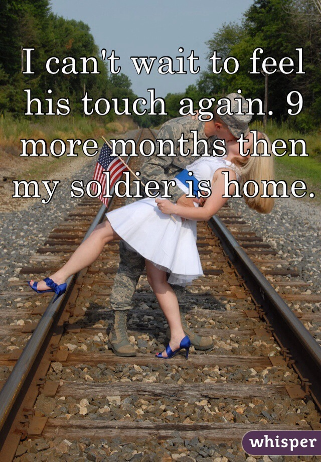 I can't wait to feel his touch again. 9 more months then my soldier is home.