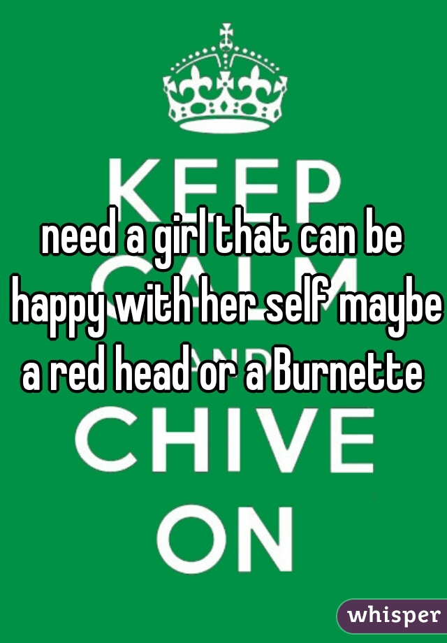 need a girl that can be happy with her self maybe a red head or a Burnette