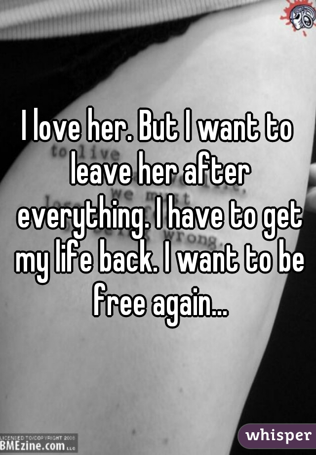 I love her. But I want to leave her after everything. I have to get my life back. I want to be free again...