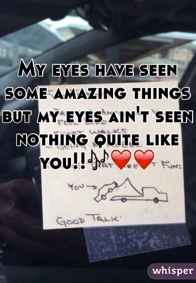 My eyes have seen some amazing things but my eyes ain't seen nothing quite like you!!🎶❤️❤️