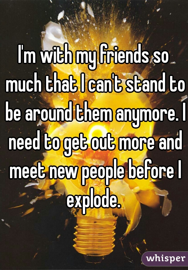I'm with my friends so much that I can't stand to be around them anymore. I need to get out more and meet new people before I explode.