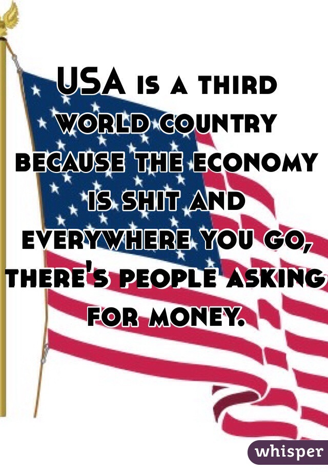 USA is a third world country because the economy is shit and everywhere you go, there's people asking for money.