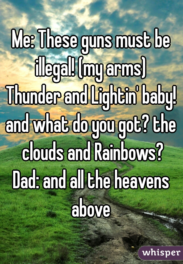 Me: These guns must be illegal! (my arms)  Thunder and Lightin' baby! and what do you got? the clouds and Rainbows? Dad: and all the heavens above