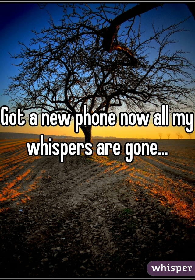 Got a new phone now all my whispers are gone...