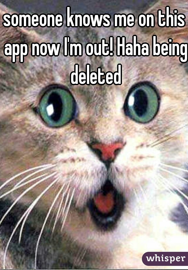 someone knows me on this app now I'm out! Haha being deleted