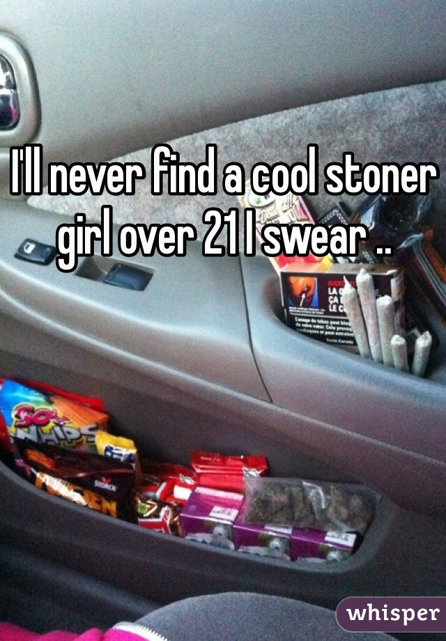 I'll never find a cool stoner girl over 21 I swear ..