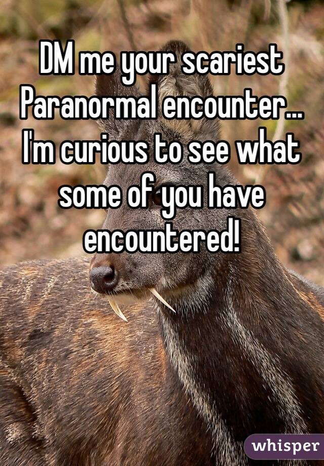 DM me your scariest Paranormal encounter... I'm curious to see what some of you have encountered!