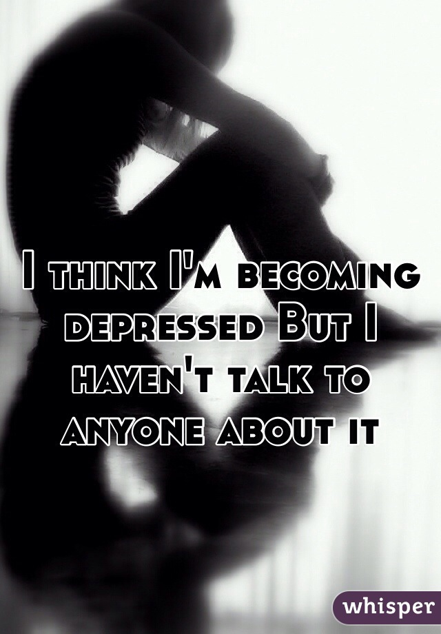 I think I'm becoming depressed But I haven't talk to anyone about it