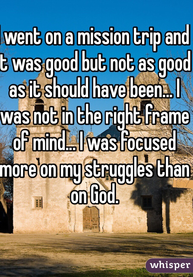 I went on a mission trip and it was good but not as good as it should have been... I was not in the right frame of mind... I was focused more on my struggles than on God.