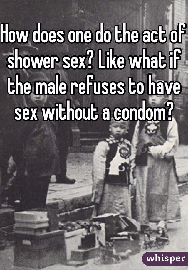 How does one do the act of shower sex? Like what if the male refuses to have sex without a condom?