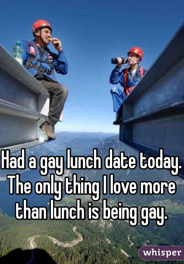 Had a gay lunch date today. The only thing I love more than lunch is being gay.
