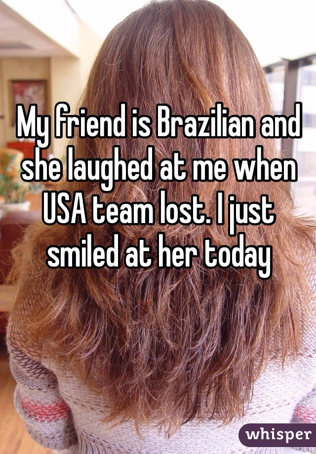 My friend is Brazilian and she laughed at me when USA team lost. I just smiled at her today