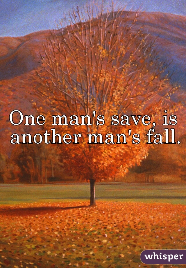 One man's save, is another man's fall.