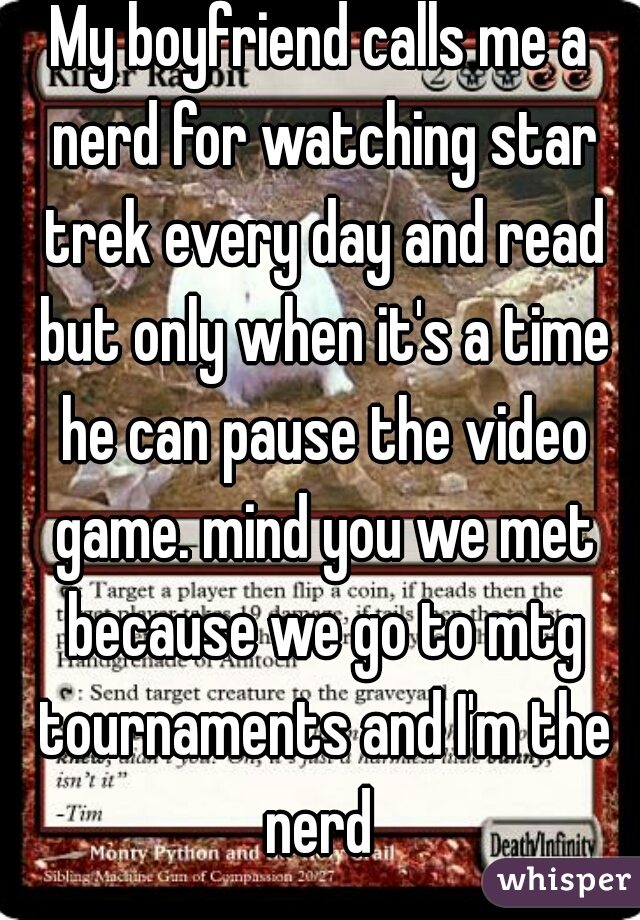 My boyfriend calls me a nerd for watching star trek every day and read but only when it's a time he can pause the video game. mind you we met because we go to mtg tournaments and I'm the nerd