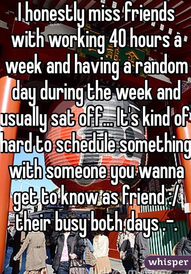 I honestly miss friends with working 40 hours a week and having a random day during the week and usually sat off... It's kind of hard to schedule something with someone you wanna get to know as friend :/ their busy both days .-.