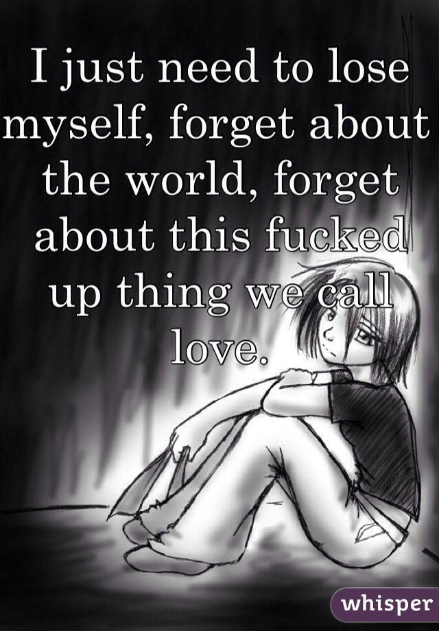 I just need to lose myself, forget about the world, forget about this fucked up thing we call love.