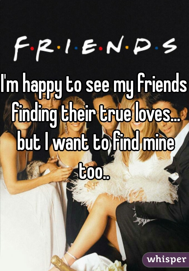 I'm happy to see my friends finding their true loves... but I want to find mine too..