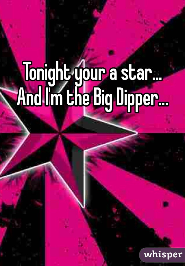 Tonight your a star... And I'm the Big Dipper...