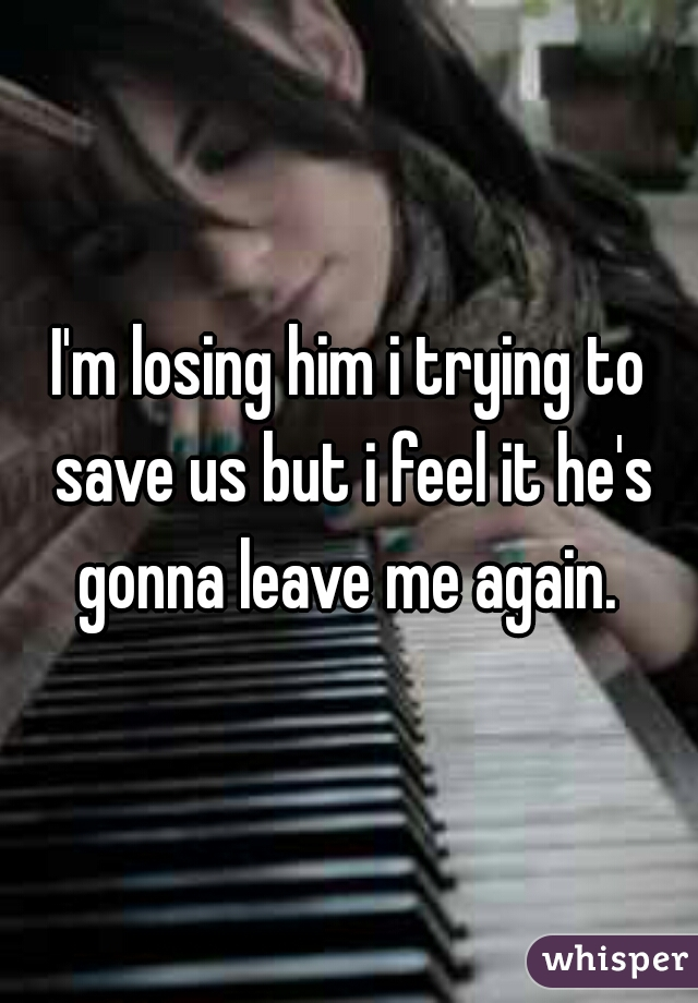 I'm losing him i trying to save us but i feel it he's gonna leave me again.
