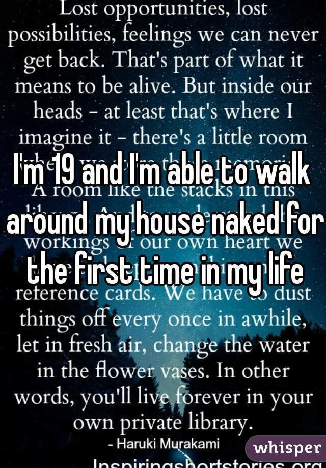 I'm 19 and I'm able to walk around my house naked for the first time in my life
