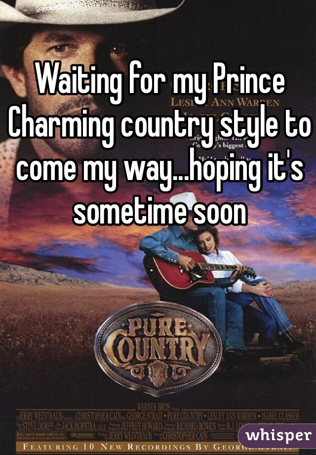 Waiting for my Prince Charming country style to come my way...hoping it's sometime soon
