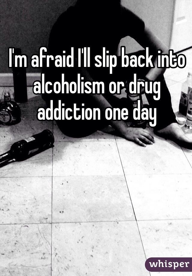 I'm afraid I'll slip back into alcoholism or drug addiction one day