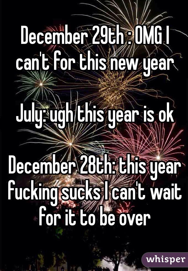 December 29th : OMG I can't for this new year  July: ugh this year is ok  December 28th: this year fucking sucks I can't wait for it to be over