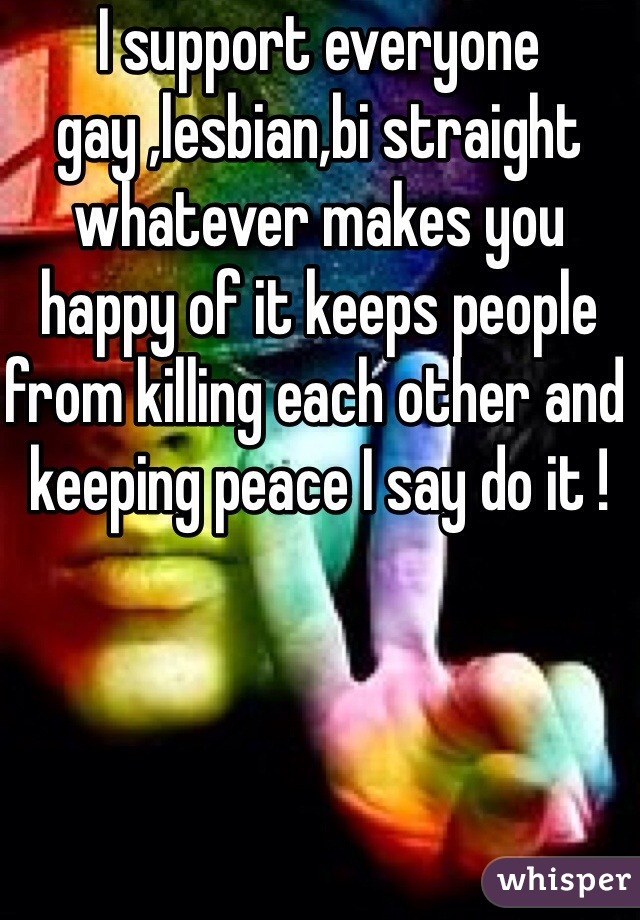 I support everyone gay ,lesbian,bi straight whatever makes you happy of it keeps people from killing each other and keeping peace I say do it !