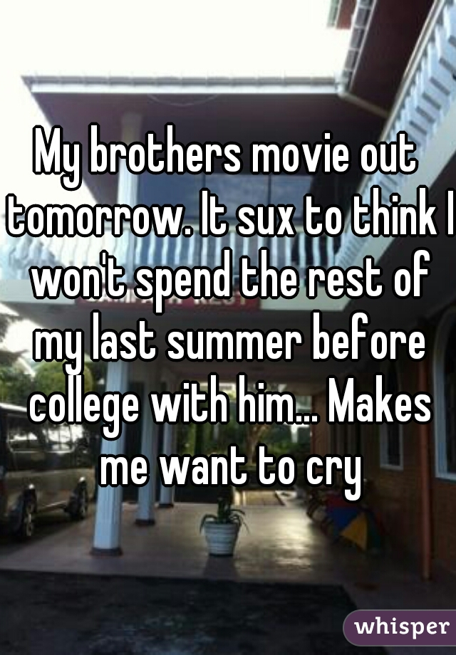 My brothers movie out tomorrow. It sux to think I won't spend the rest of my last summer before college with him... Makes me want to cry