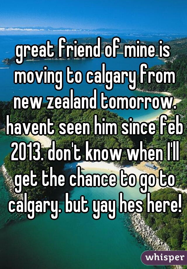 great friend of mine is moving to calgary from new zealand tomorrow. havent seen him since feb 2013. don't know when I'll get the chance to go to calgary. but yay hes here!