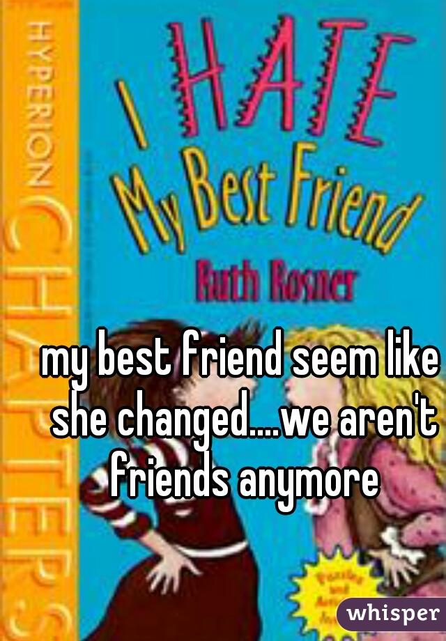 my best friend seem like she changed....we aren't friends anymore