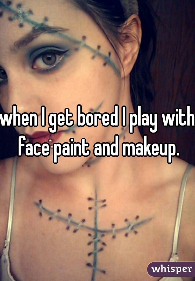 when I get bored I play with face paint and makeup.